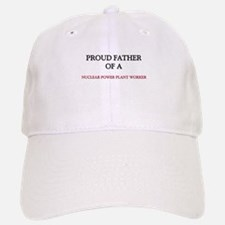 Proud Father Of A NUCLEAR POWER PLANT WORKER Baseball Baseball Cap