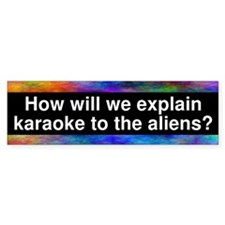 How will we explain karaoke to the aliens? Bumper Sticker
