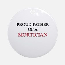 Proud Father Of A MORTICIAN Ornament (Round)