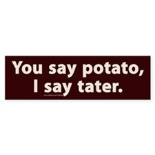 You say potato, I say tater Bumper Bumper Sticker
