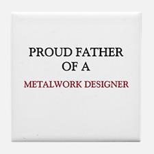 Proud Father Of A METALWORK DESIGNER Tile Coaster