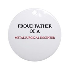 Proud Father Of A METALLURGICAL ENGINEER Ornament