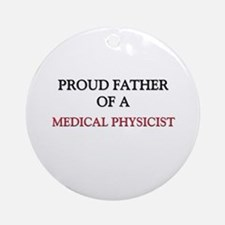 Proud Father Of A MEDICAL PHYSICIST Ornament (Roun