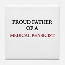 Proud Father Of A MEDICAL PHYSICIST Tile Coaster