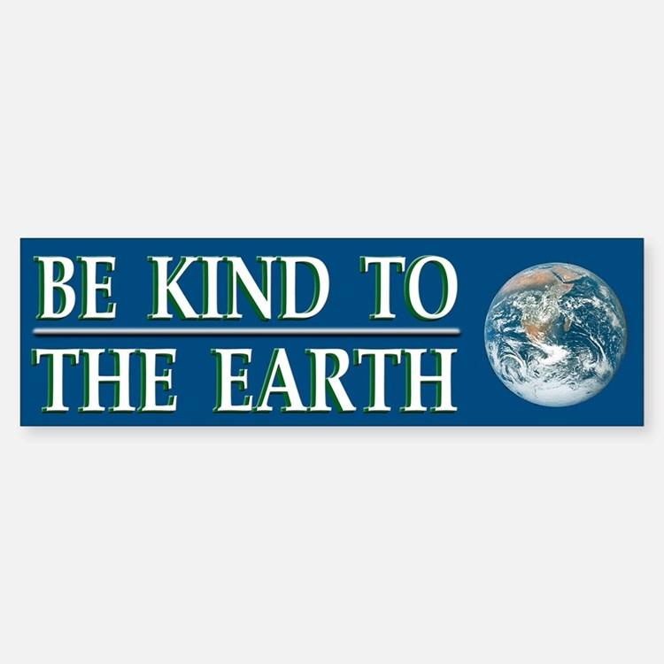 Be Kind to Earth ~ Bumper Bumper Bumper Sticker