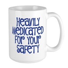 HEAVILY MEDICATED FOR YOUR SAFETY Mug