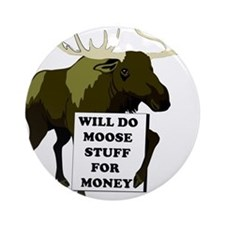 Will Do Moose Stuff For Money Ornament (Round)