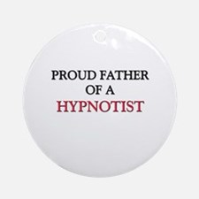 Proud Father Of A HYPNOTIST Ornament (Round)
