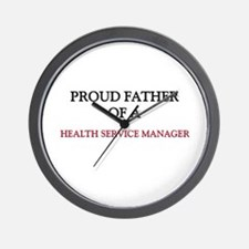 Proud Father Of A HEALTH SERVICE MANAGER Wall Cloc