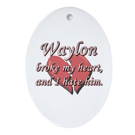 Waylon broke my heart and I hate him Ornament (Ova