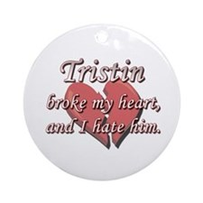 Tristin broke my heart and I hate him Ornament (Ro