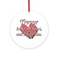 Trevor broke my heart and I hate him Ornament (Rou