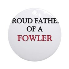 Proud Father Of A FOWLER Ornament (Round)