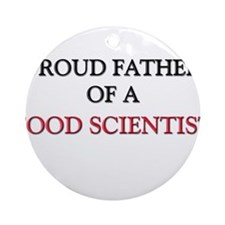 Proud Father Of A FOOD SCIENTIST Ornament (Round)