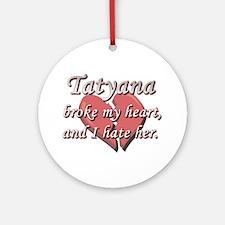 Tatyana broke my heart and I hate her Ornament (Ro