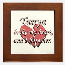 Tanya broke my heart and I hate her Framed Tile