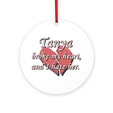 Tanya broke my heart and I hate her Ornament (Roun