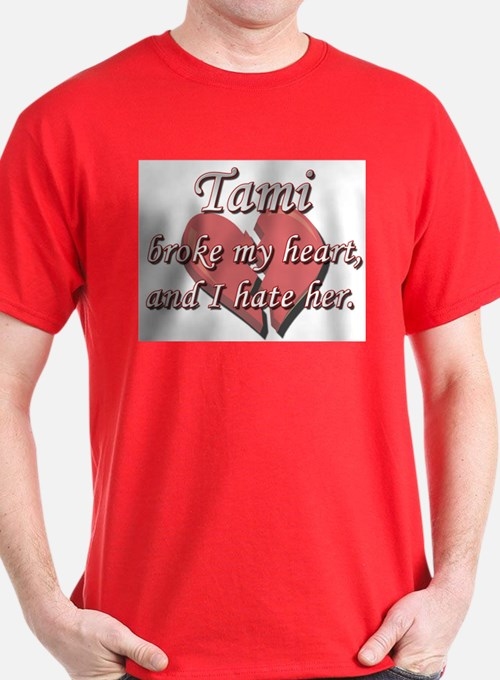 Tami broke my heart and I hate her T-Shirt