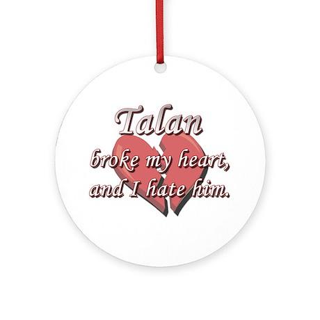 Talan broke my heart and I hate him Ornament (Roun