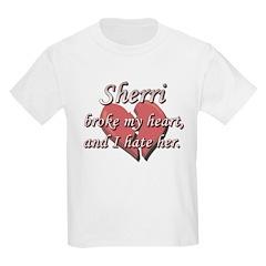 Sherri broke my heart and I hate her T-Shirt