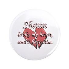 "Shaun broke my heart and I hate him 3.5"" Button"