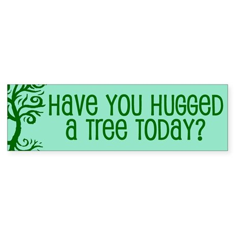 Have You Hugged A Tree Today? Bumper Sticker