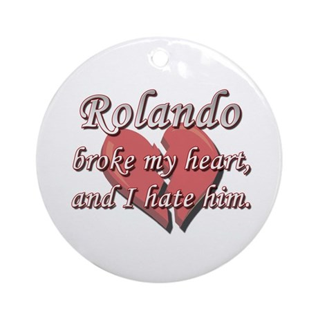 Rolando broke my heart and I hate him Ornament (Ro