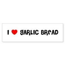 I LOVE GARLIC BREAD Bumper Bumper Sticker