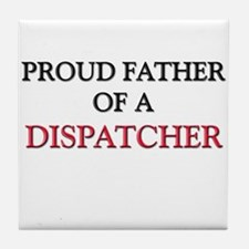 Proud Father Of A DISPATCHER Tile Coaster