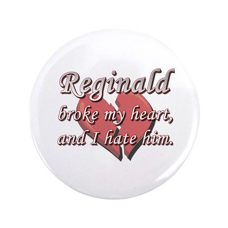 "Reginald broke my heart and I hate him 3.5"" Button"
