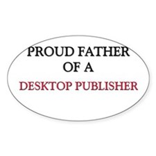 Proud Father Of A DESKTOP PUBLISHER Oval Decal