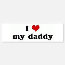 I Love my daddy Bumper Bumper Bumper Sticker