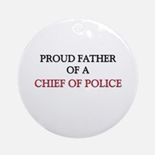 Proud Father Of A CHIEF OF POLICE Ornament (Round)
