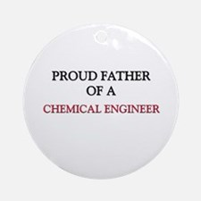 Proud Father Of A CHEMICAL ENGINEER Ornament (Roun