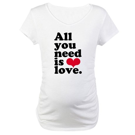 ALL YOU NEED IS LOVE! Maternity T-Shirt