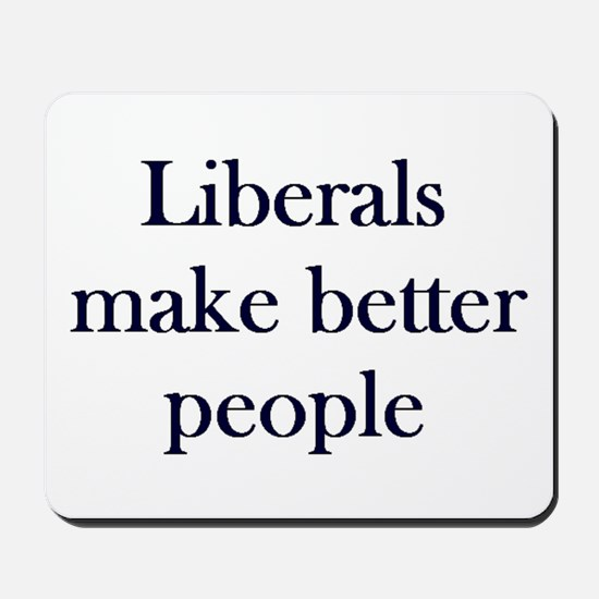Liberals Make Better People Mousepad