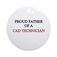 Proud Father Of A CAD TECHNICIAN Ornament (Round)