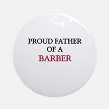 Proud Father Of A BARBER Ornament (Round)