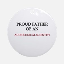 Proud Father Of An AUDIOLOGICAL SCIENTIST Ornament