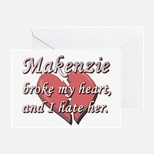 Makenzie broke my heart and I hate her Greeting Ca