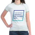 A day with no sunshine Jr. Ringer T-Shirt