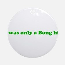 It Was Only A Bong Hit. Ornament (Round)