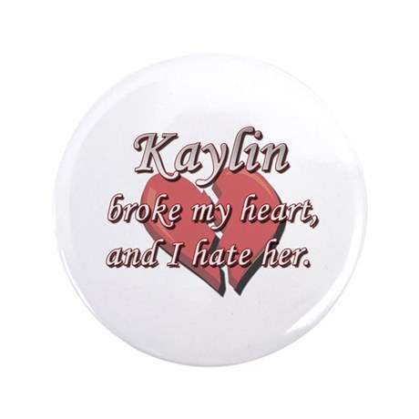 """Kaylin broke my heart and I hate her 3.5"""" Button"""