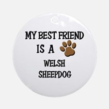 My best friend is a WELSH SHEEPDOG Ornament (Round