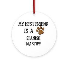 My best friend is a SPANISH MASTIFF Ornament (Roun