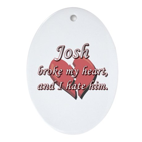 Josh broke my heart and I hate him Oval Ornament
