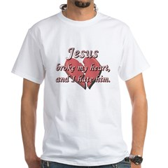 Jesus broke my heart and I hate him Shirt