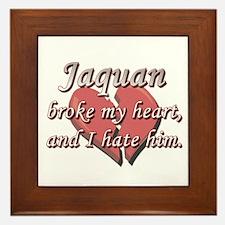 Jaquan broke my heart and I hate him Framed Tile