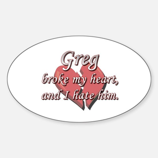 Greg broke my heart and I hate him Oval Decal