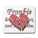 Frankie broke my heart and I hate him Mousepad